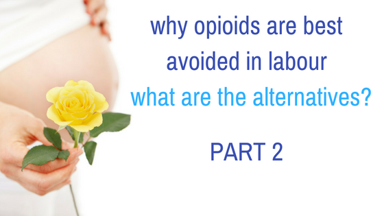 Why Opioids are best avoided during labour & what are the alternatives? Part 2